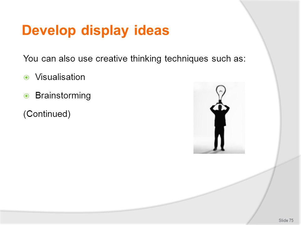 Develop display ideas You can also use creative thinking techniques such as: Visualisation. Brainstorming.