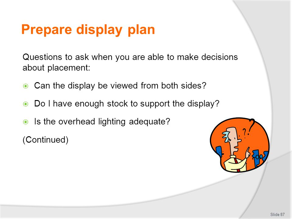 Prepare display plan Questions to ask when you are able to make decisions about placement: Can the display be viewed from both sides