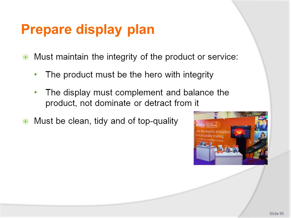 Prepare display plan Must maintain the integrity of the product or service: The product must be the hero with integrity.
