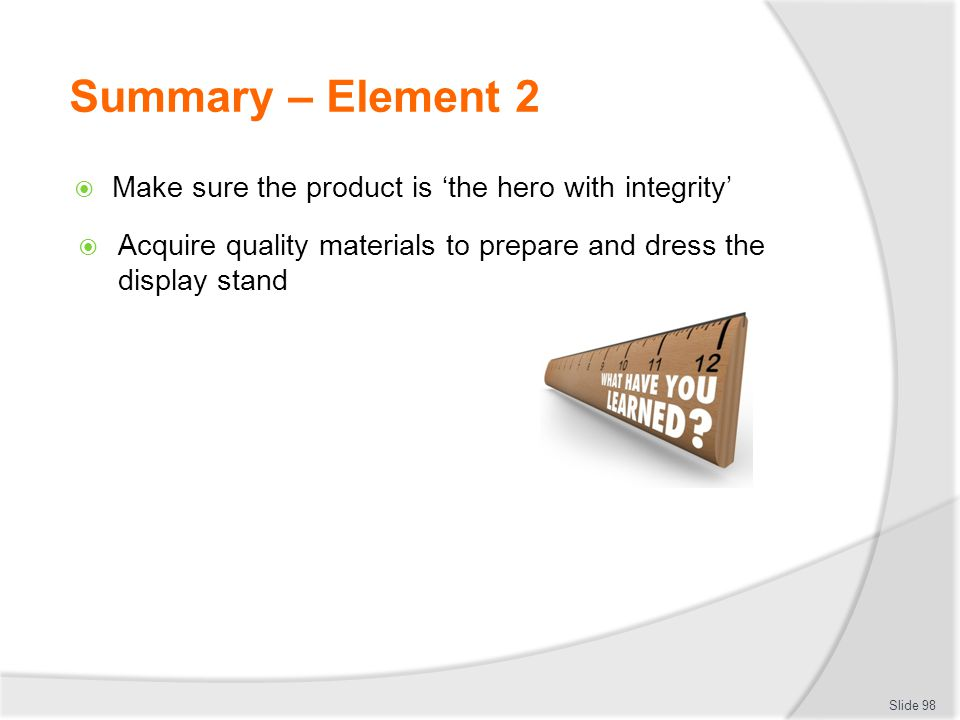 Summary – Element 2 Make sure the product is 'the hero with integrity'