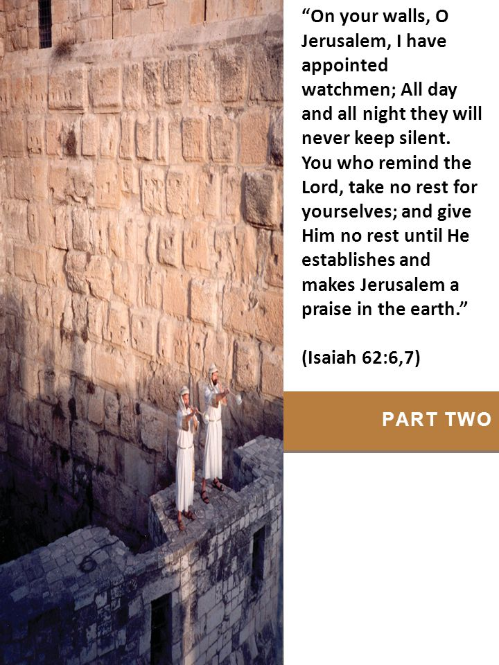 On your walls, O Jerusalem, I have appointed watchmen; All day and all night they will never keep silent. You who remind the Lord, take no rest for yourselves; and give Him no rest until He establishes and makes Jerusalem a praise in the earth.