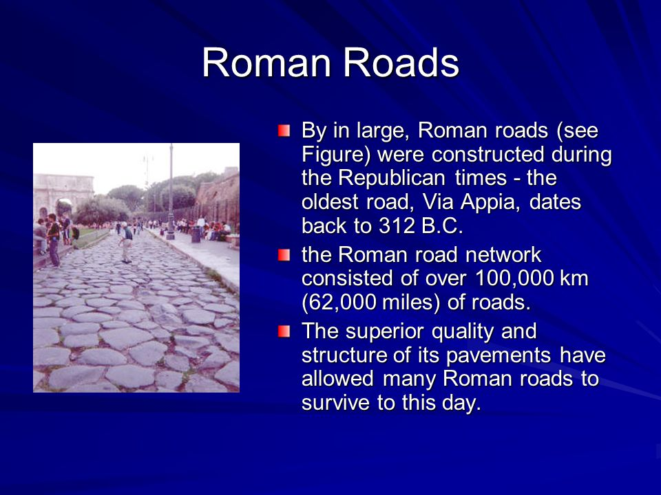 Roman Roads By in large, Roman roads (see Figure) were constructed during the Republican times - the oldest road, Via Appia, dates back to 312 B.C.