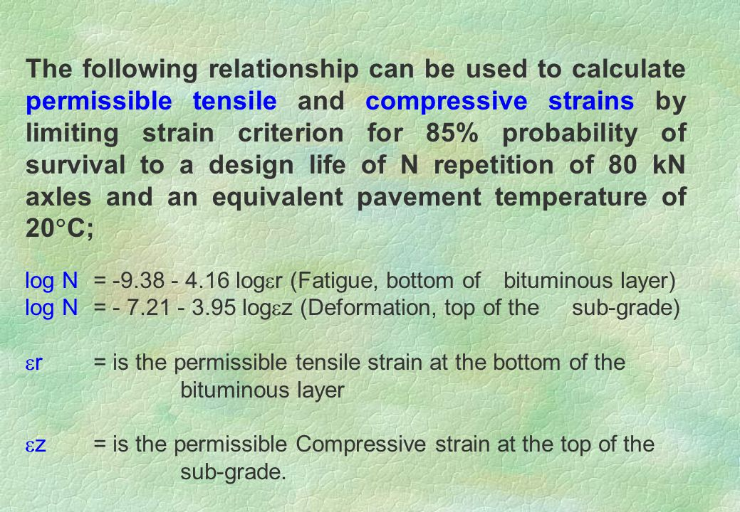 The following relationship can be used to calculate permissible tensile and compressive strains by limiting strain criterion for 85% probability of survival to a design life of N repetition of 80 kN axles and an equivalent pavement temperature of 20C;