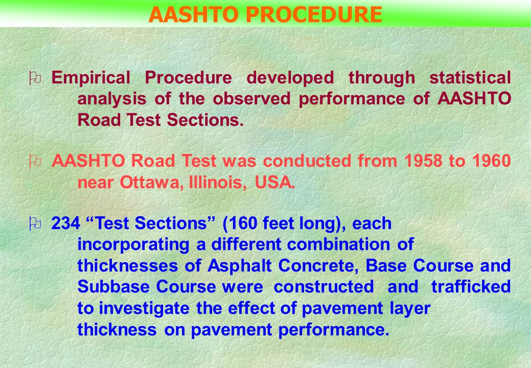 AASHTO PROCEDURE Empirical Procedure developed through statistical analysis of the observed performance of AASHTO Road Test Sections.