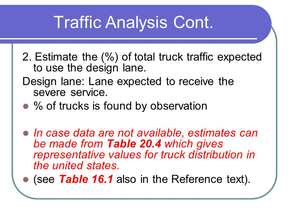 Traffic Analysis Cont. 2. Estimate the (%) of total truck traffic expected to use the design lane.