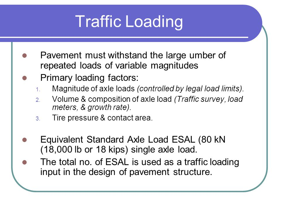 Traffic Loading Pavement must withstand the large umber of repeated loads of variable magnitudes. Primary loading factors:
