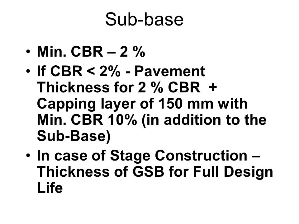 Sub-base Min. CBR – 2 % If CBR < 2% - Pavement Thickness for 2 % CBR + Capping layer of 150 mm with Min. CBR 10% (in addition to the Sub-Base)