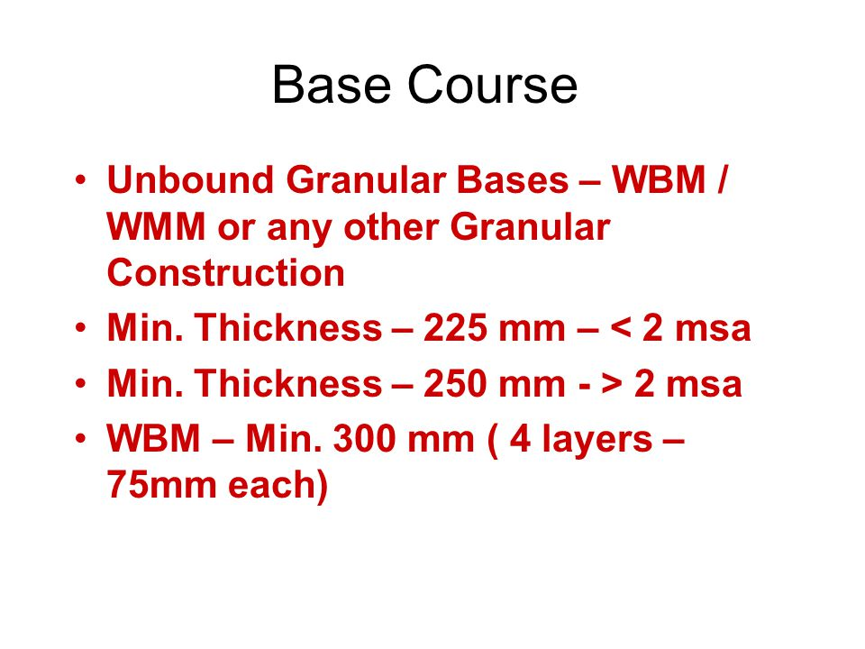 Base Course Unbound Granular Bases – WBM / WMM or any other Granular Construction. Min. Thickness – 225 mm – < 2 msa.