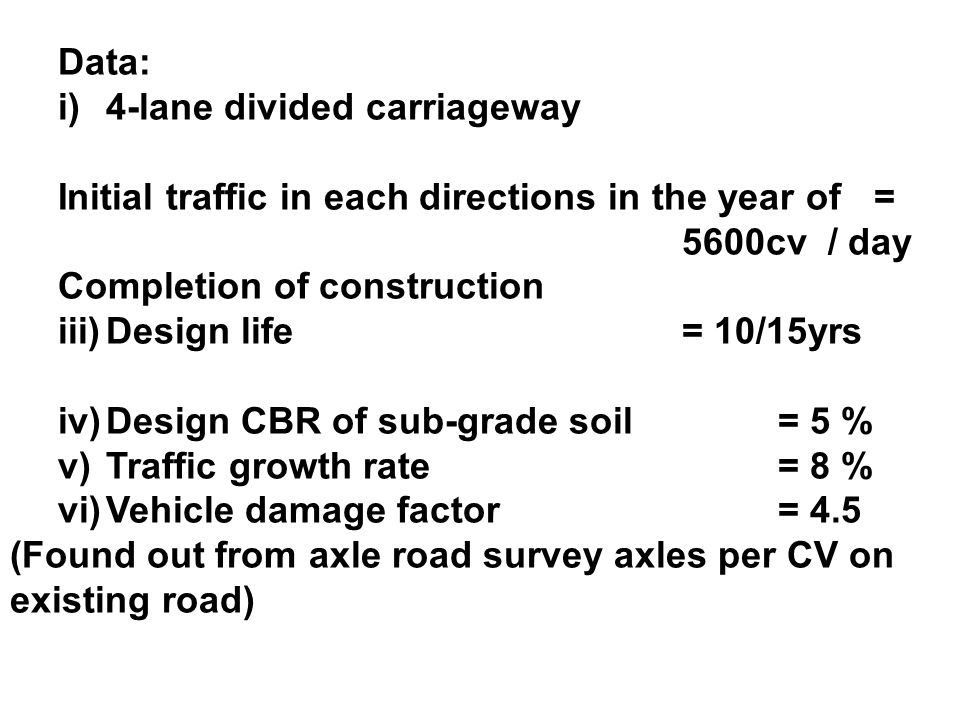 Data: i) 4-lane divided carriageway. Initial traffic in each directions in the year of = 5600cv / day.