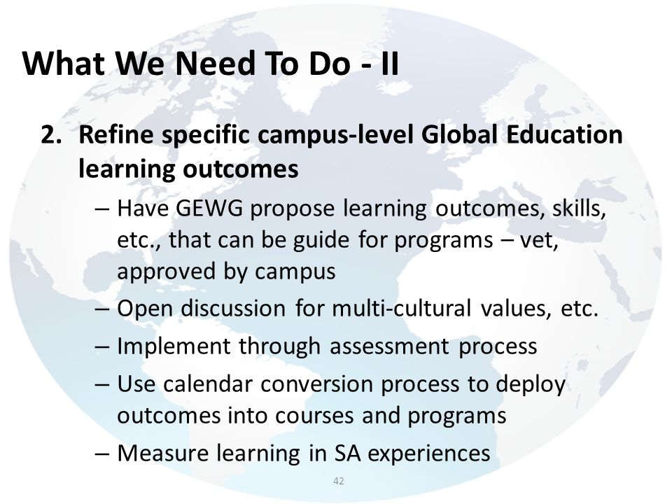 What We Need To Do - II Refine specific campus-level Global Education learning outcomes.