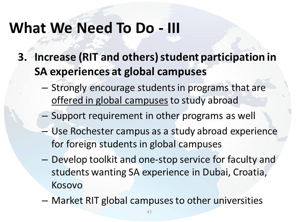 What We Need To Do - III Increase (RIT and others) student participation in SA experiences at global campuses.