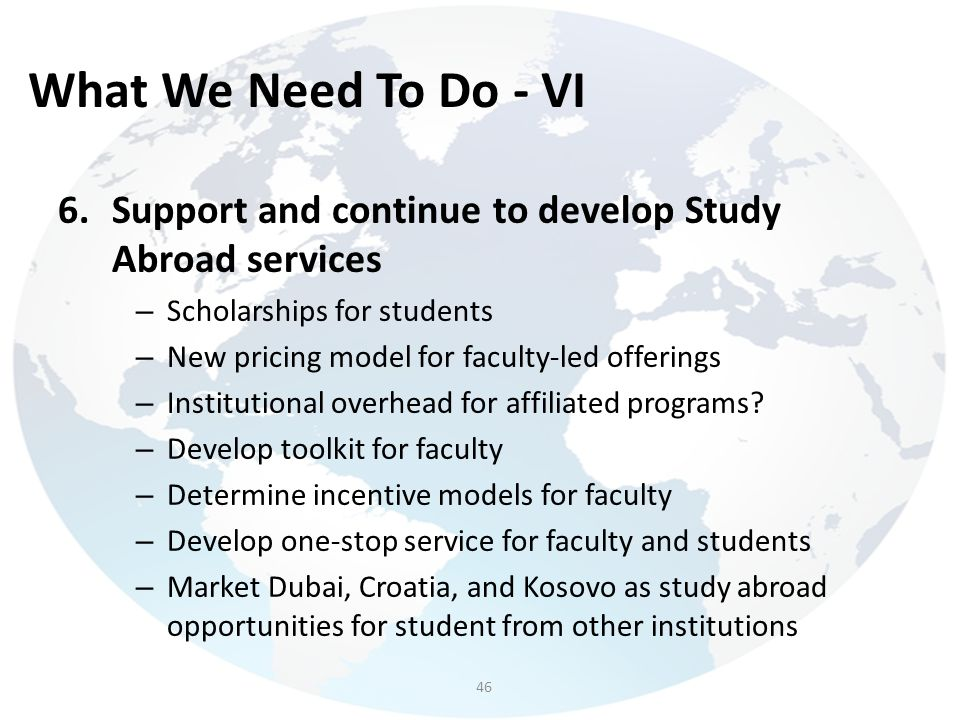 What We Need To Do - VI Support and continue to develop Study Abroad services. Scholarships for students.