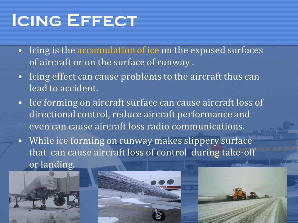 Icing Effect Icing is the accumulation of ice on the exposed surfaces of aircraft or on the surface of runway .