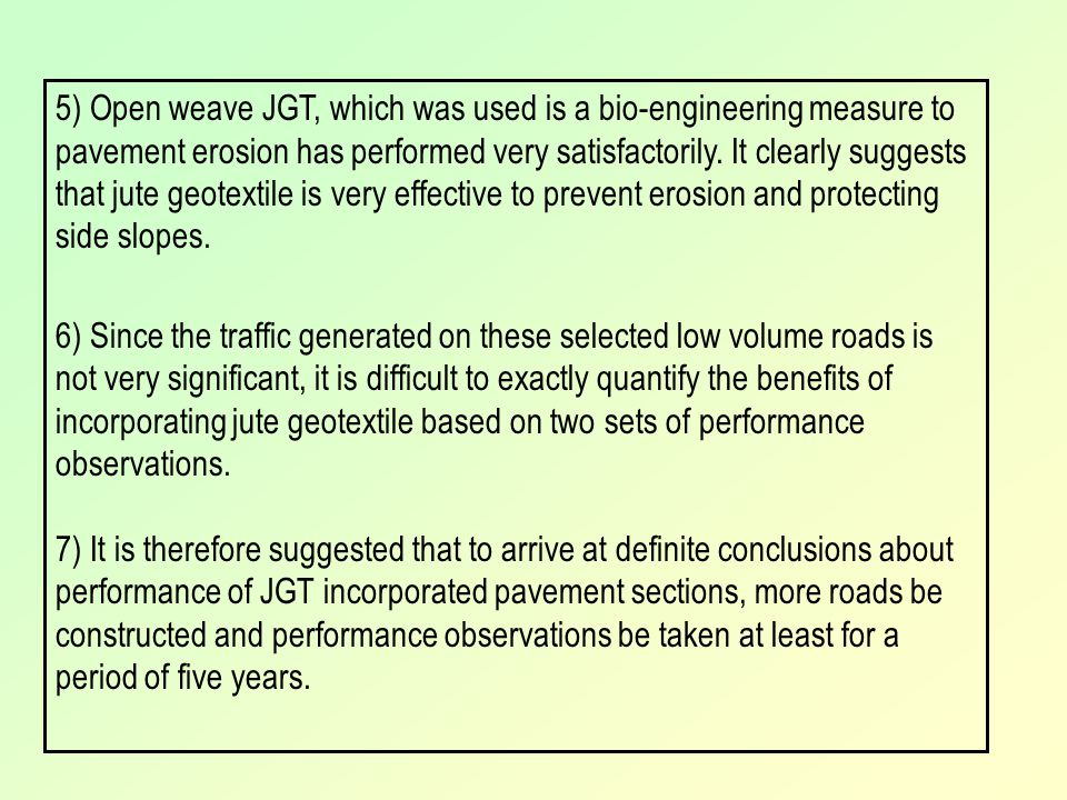 5) Open weave JGT, which was used is a bio-engineering measure to pavement erosion has performed very satisfactorily. It clearly suggests that jute geotextile is very effective to prevent erosion and protecting side slopes.