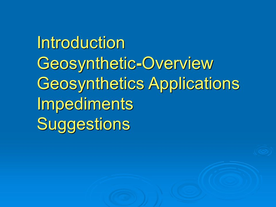 Introduction Geosynthetic-Overview Geosynthetics Applications Impediments Suggestions