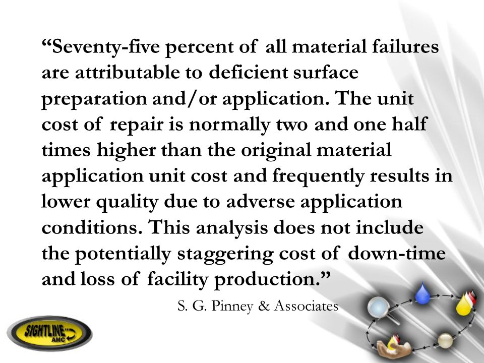 Seventy-five percent of all material failures are attributable to deficient surface preparation and/or application. The unit cost of repair is normally two and one half times higher than the original material application unit cost and frequently results in lower quality due to adverse application conditions. This analysis does not include the potentially staggering cost of down-time and loss of facility production.
