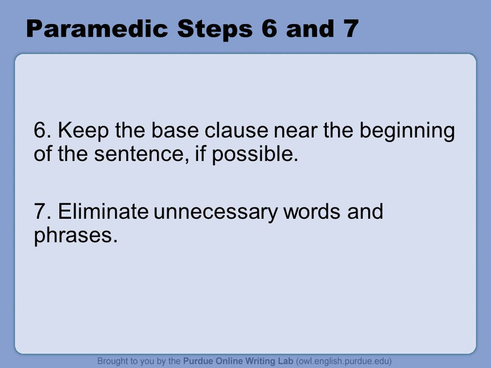 Paramedic Steps 6 and 7 6. Keep the base clause near the beginning of the sentence, if possible. 7. Eliminate unnecessary words and phrases.