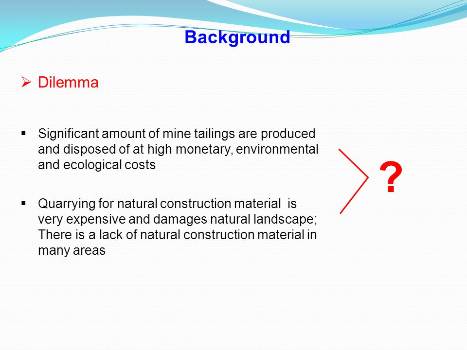 Background Dilemma. Significant amount of mine tailings are produced and disposed of at high monetary, environmental and ecological costs.
