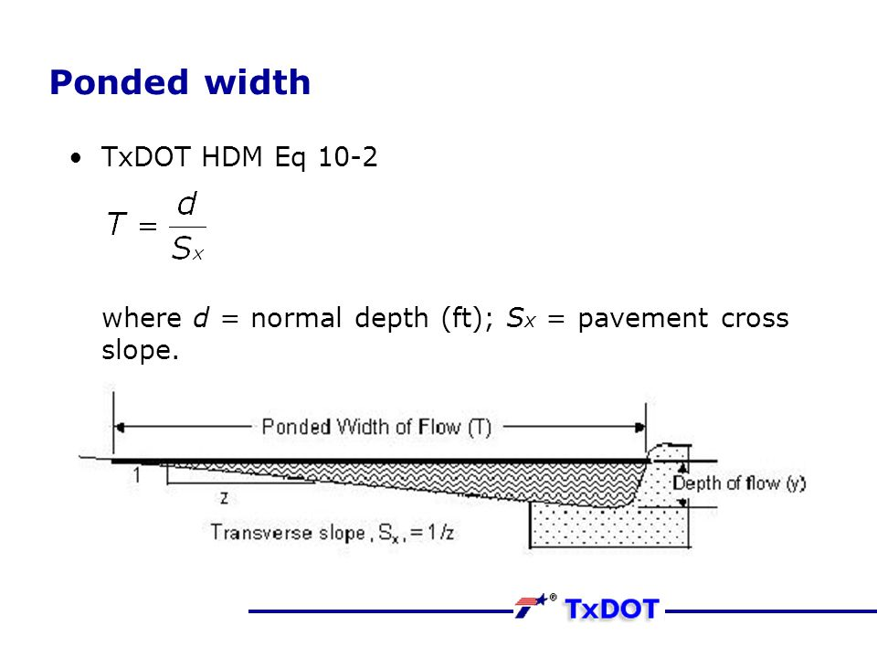 Ponded width TxDOT HDM Eq 10-2 where d = normal depth (ft); Sx = pavement cross slope.