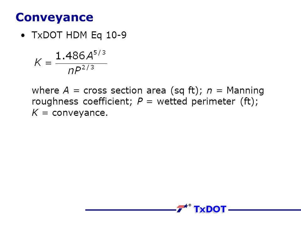 Conveyance TxDOT HDM Eq 10-9 where A = cross section area (sq ft); n = Manning roughness coefficient; P = wetted perimeter (ft); K = conveyance.