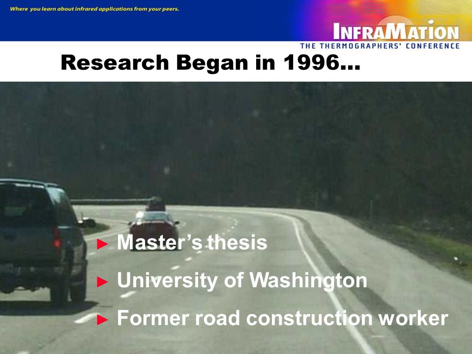 Research Began in 1996… Master's thesis University of Washington Former road construction worker