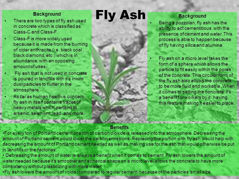 Fly Ash Background. There are two types of fly ash used in concrete which is classified as Class-C and Class-F.