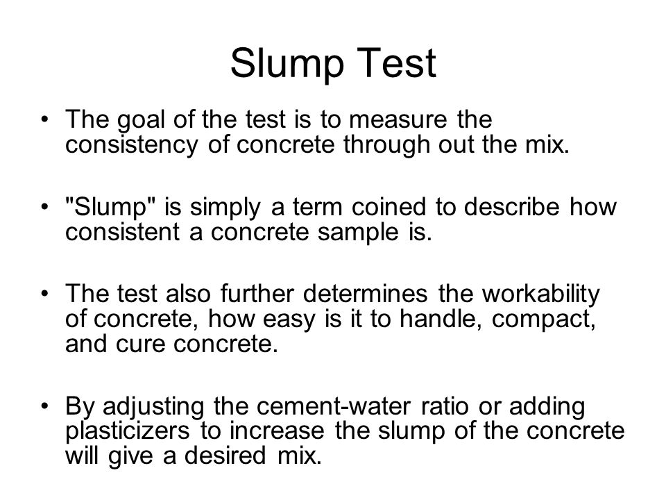 Slump Test The goal of the test is to measure the consistency of concrete through out the mix.
