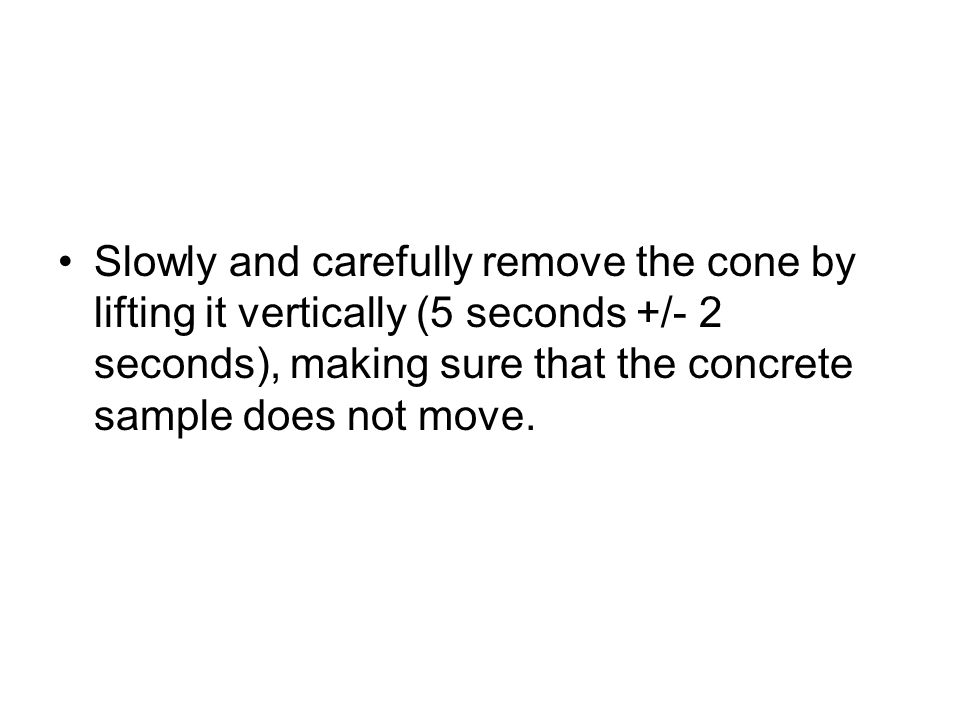 Slowly and carefully remove the cone by lifting it vertically (5 seconds +/- 2 seconds), making sure that the concrete sample does not move.