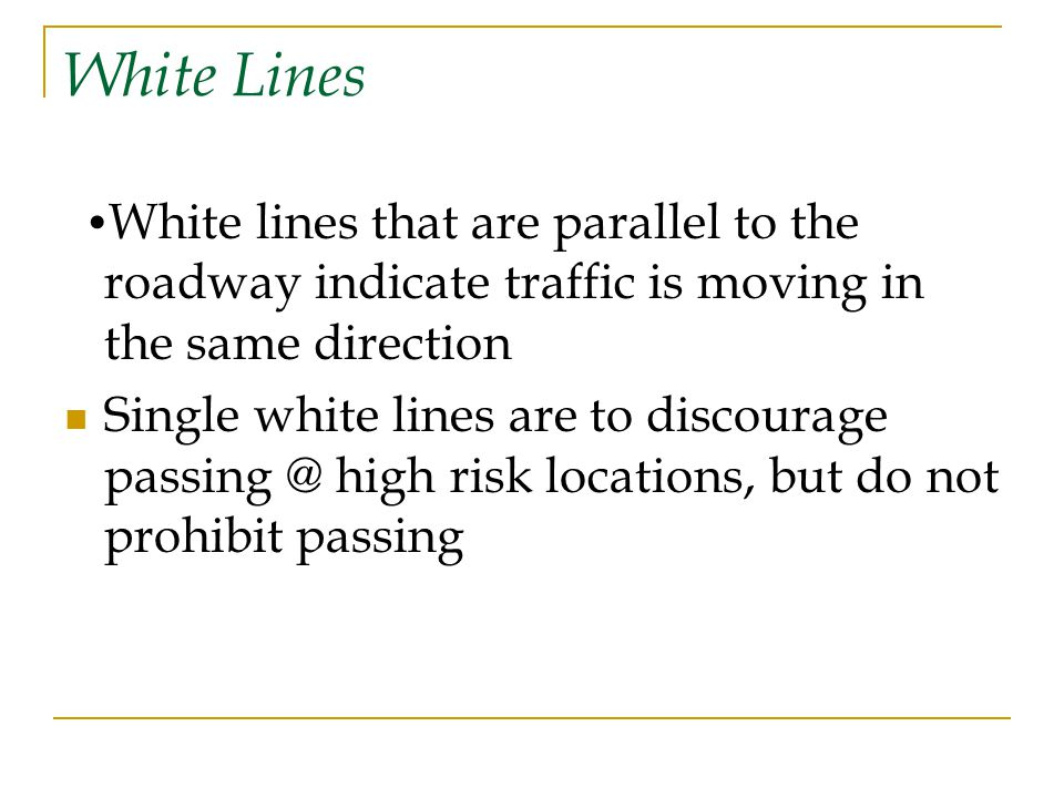 White Lines •White lines that are parallel to the roadway indicate traffic is moving in the same direction.