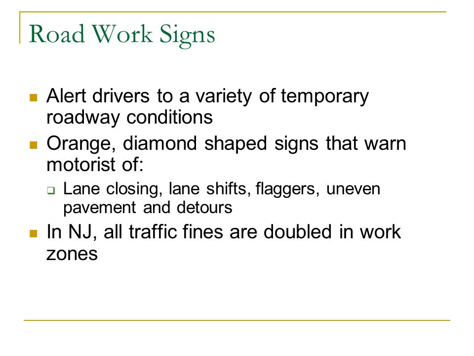 Road Work Signs Alert drivers to a variety of temporary roadway conditions. Orange, diamond shaped signs that warn motorist of: