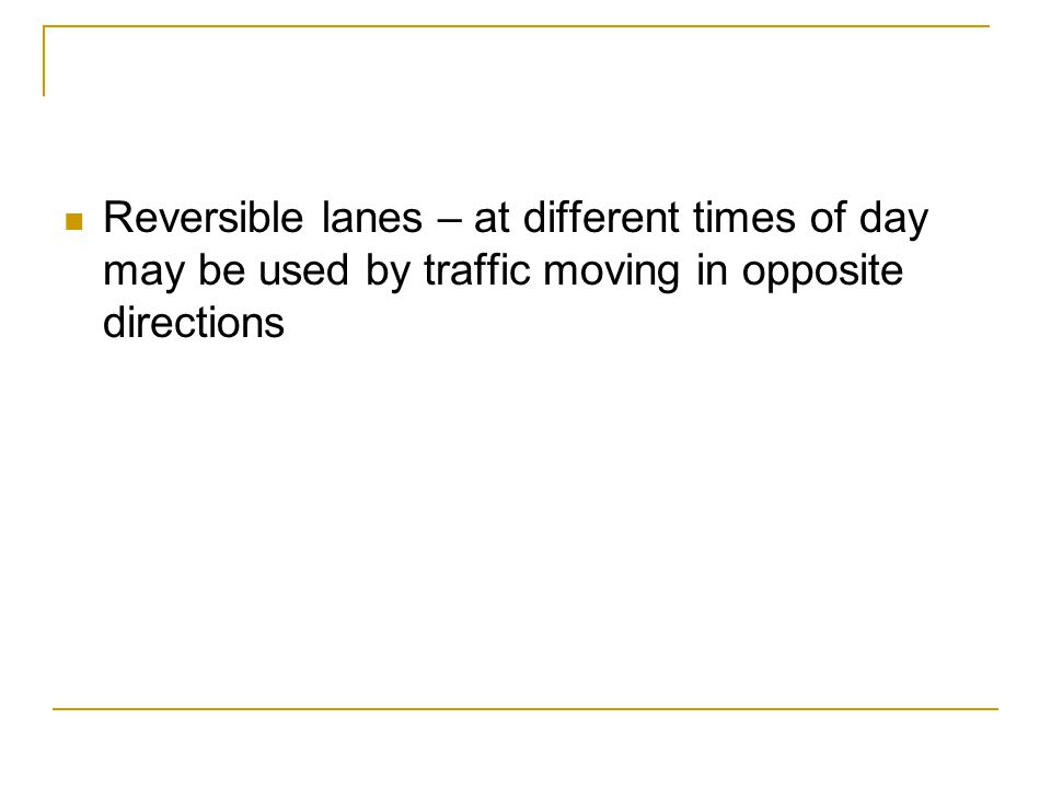 Reversible lanes – at different times of day may be used by traffic moving in opposite directions