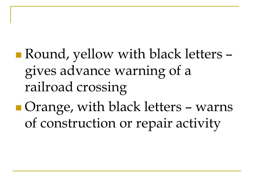 Round, yellow with black letters – gives advance warning of a railroad crossing