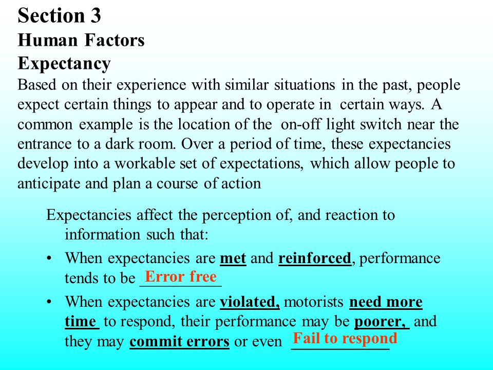 Section 3 Human Factors Expectancy Based on their experience with similar situations in the past, people expect certain things to appear and to operate in certain ways. A common example is the location of the on-off light switch near the entrance to a dark room. Over a period of time, these expectancies develop into a workable set of expectations, which allow people to anticipate and plan a course of action