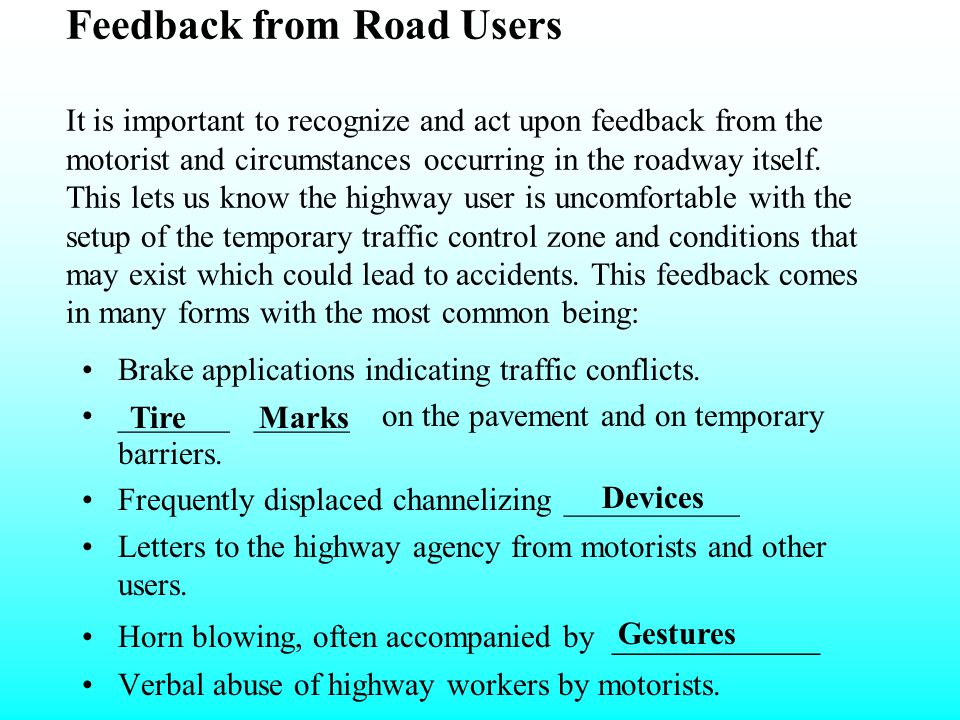 Feedback from Road Users It is important to recognize and act upon feedback from the motorist and circumstances occurring in the roadway itself. This lets us know the highway user is uncomfortable with the setup of the temporary traffic control zone and conditions that may exist which could lead to accidents. This feedback comes in many forms with the most common being: