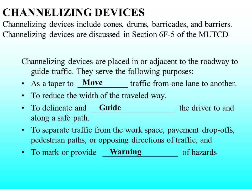 CHANNELIZING DEVICES Channelizing devices include cones, drums, barricades, and barriers. Channelizing devices are discussed in Section 6F-5 of the MUTCD