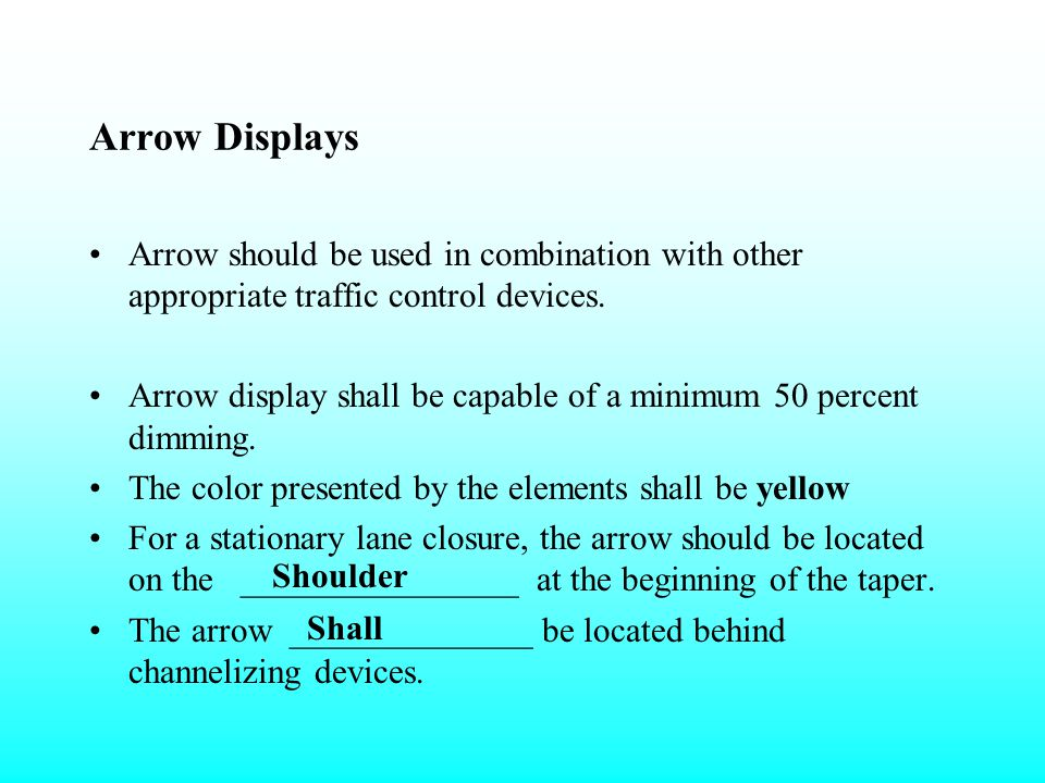 Arrow Displays Arrow should be used in combination with other appropriate traffic control devices.