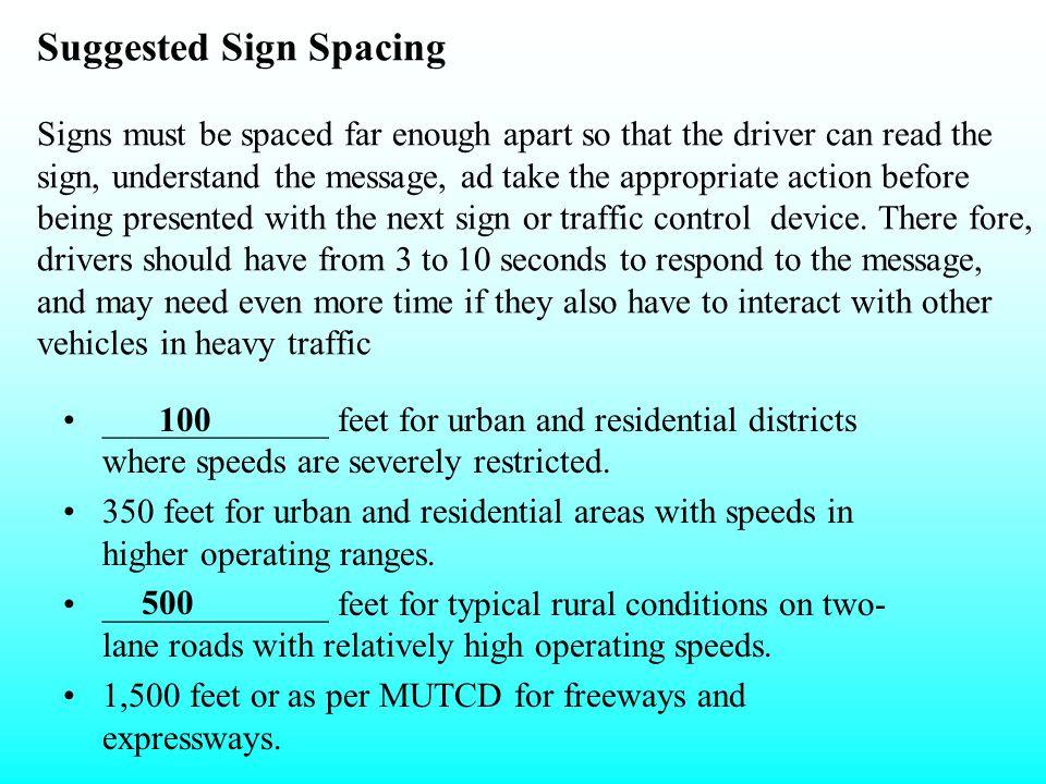 Suggested Sign Spacing Signs must be spaced far enough apart so that the driver can read the sign, understand the message, ad take the appropriate action before being presented with the next sign or traffic control device. There fore, drivers should have from 3 to 10 seconds to respond to the message, and may need even more time if they also have to interact with other vehicles in heavy traffic