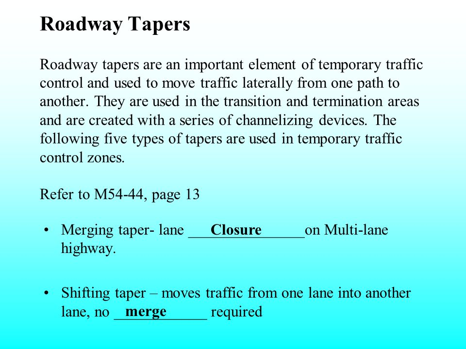 Roadway Tapers Roadway tapers are an important element of temporary traffic control and used to move traffic laterally from one path to another. They are used in the transition and termination areas and are created with a series of channelizing devices. The following five types of tapers are used in temporary traffic control zones. Refer to M54-44, page 13