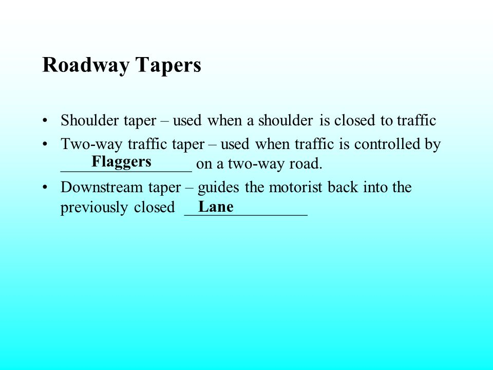 Roadway Tapers Shoulder taper – used when a shoulder is closed to traffic.