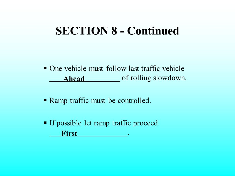 SECTION 8 - Continued One vehicle must follow last traffic vehicle __________________ of rolling slowdown.