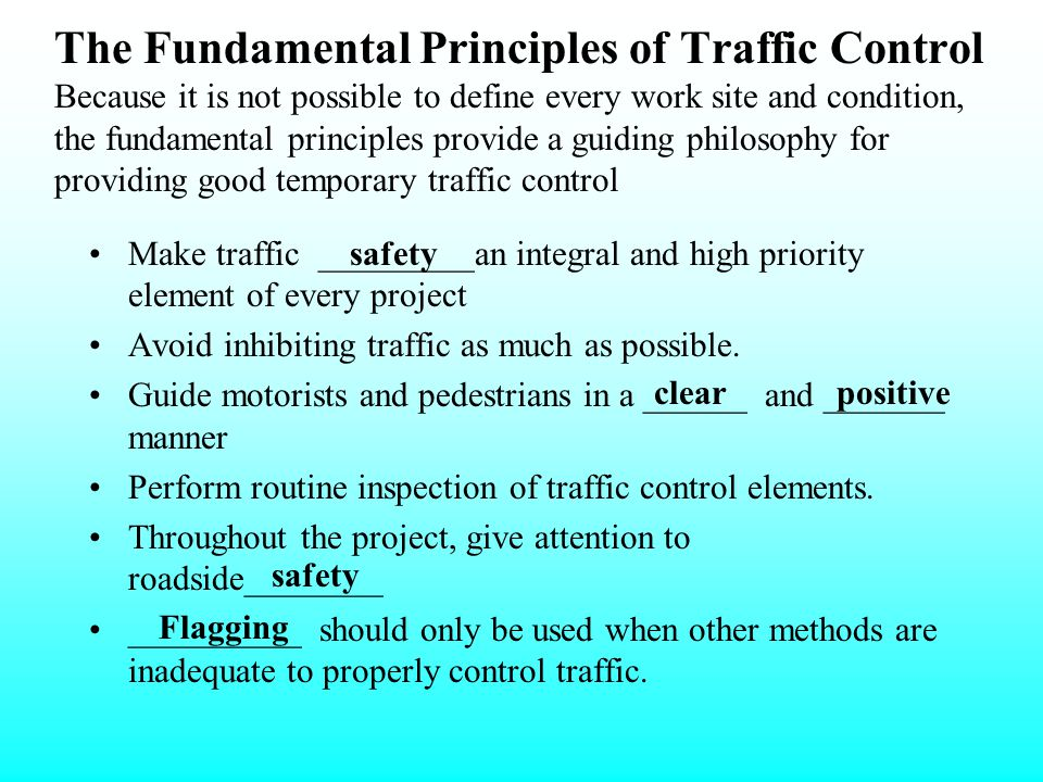 The Fundamental Principles of Traffic Control Because it is not possible to define every work site and condition, the fundamental principles provide a guiding philosophy for providing good temporary traffic control