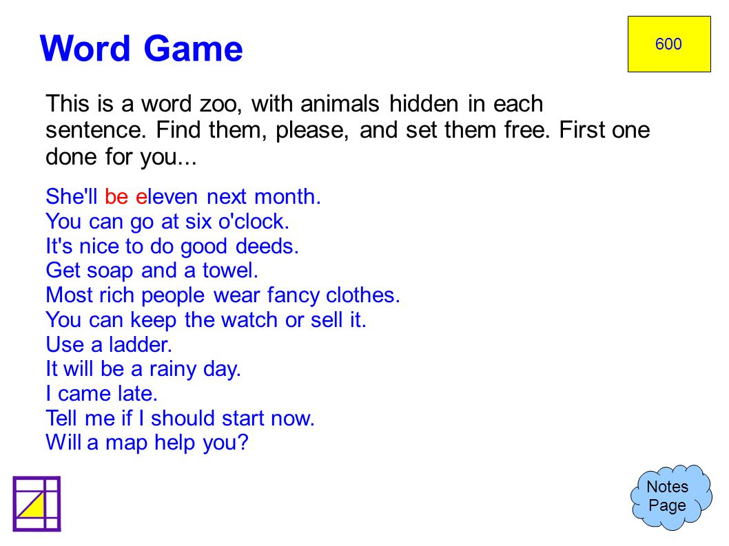 600 Word Game. This is a word zoo, with animals hidden in each sentence. Find them, please, and set them free. First one done for you...