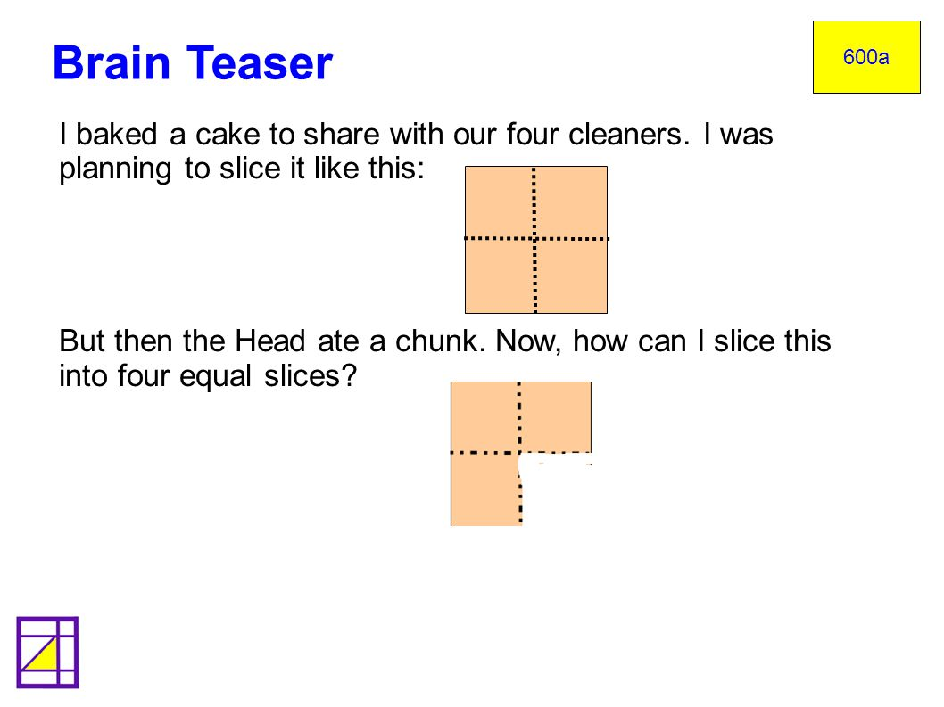 600a Brain Teaser. I baked a cake to share with our four cleaners. I was planning to slice it like this:
