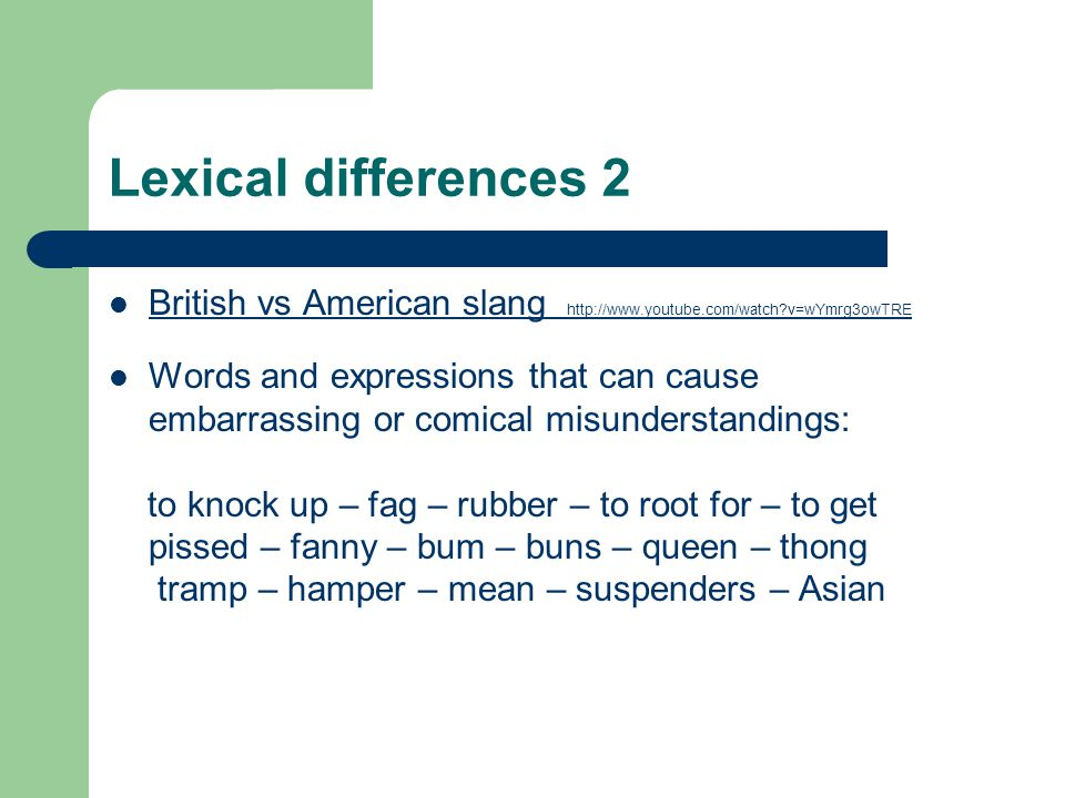 Lexical differences 2 British vs American slang http://www.youtube.com/watch v=wYmrg3owTRE.