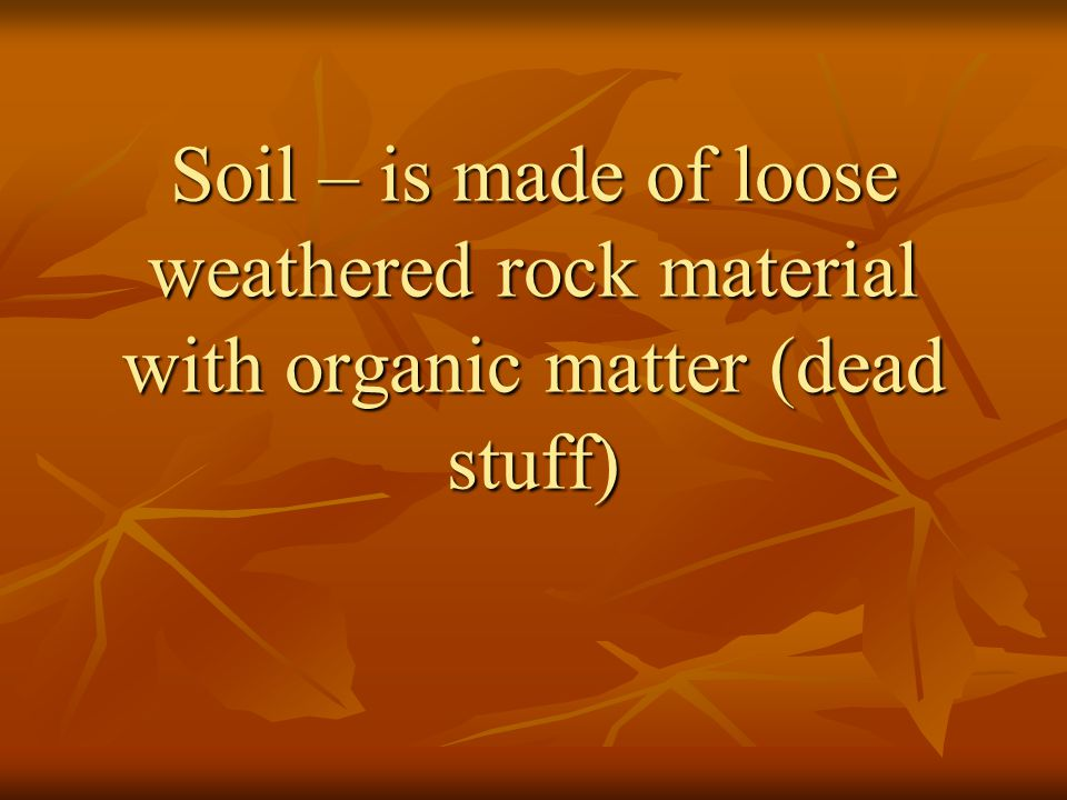 Soil – is made of loose weathered rock material with organic matter (dead stuff)