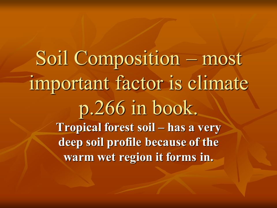 Soil Composition – most important factor is climate p.266 in book.
