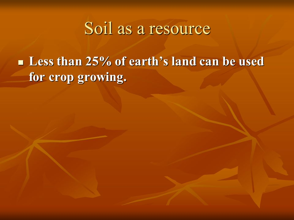 Soil as a resource Less than 25% of earth's land can be used for crop growing.