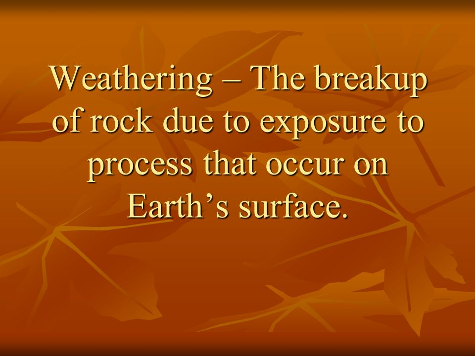 Weathering – The breakup of rock due to exposure to process that occur on Earth's surface.