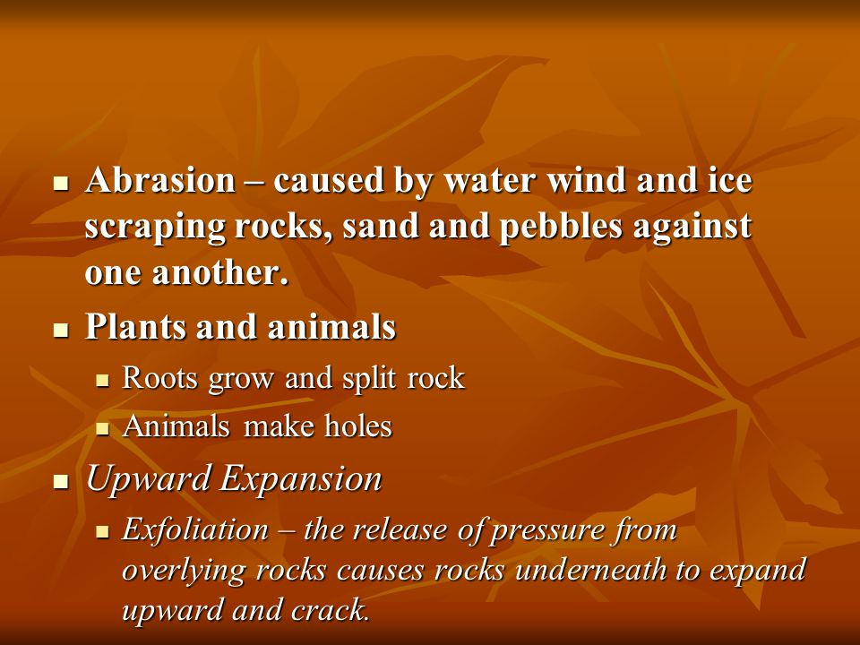 Abrasion – caused by water wind and ice scraping rocks, sand and pebbles against one another.