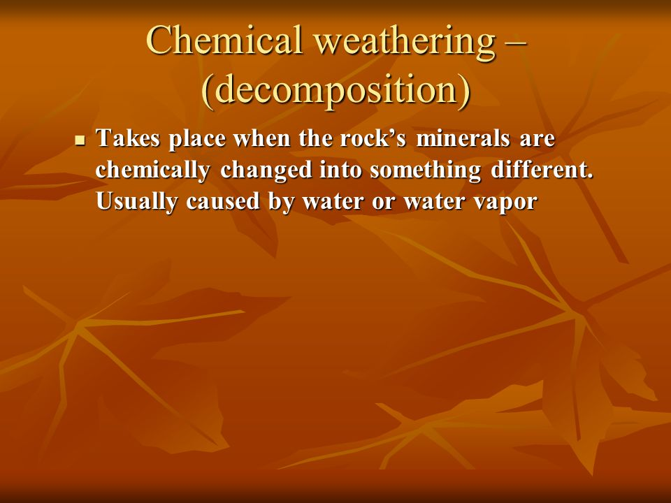 Chemical weathering – (decomposition)